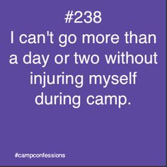 I really can't go a couple of days ever without injuring myself but especially at camp