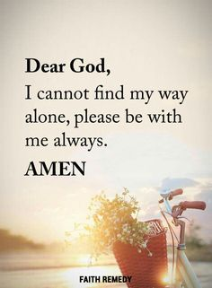 Prayer. Dear God, I cannot find my way alone, please be with me always. AMEN