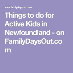 Things to do for Active Kids in Newfoundland - on FamilyDaysOut.com
