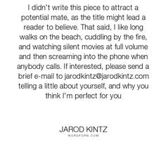 "Jarod Kintz - ""I didn�t write this piece to attract a potential mate, as the title might lead a..."". humor, writing, dating, absurd, fire, nonsense, movies, readers, cuddling, beach"