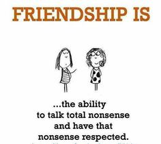 Friendship is the ability to talk total nonsense and have that nonsense respected.