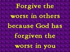 ..Just as the Lord has forgiven you, so you must also forgive. Colossians 3:13 HCSB