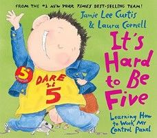 It's Hard to Be Five: Learning How to Work My Control Panel  by Jamie Lee Curtis - Age 5 and up - Hardcover - This exuberant and entertaining book discusses the specific challenges of being five years old.
