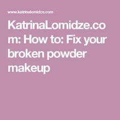 KatrinaLomidze.com: How to: Fix your broken powder makeup