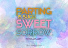 """Parting is such sweet sorrow"" -Romeo and Juliet, by William Shakespeare"