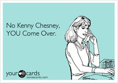 No Kenny Chesney, YOU Come Over.