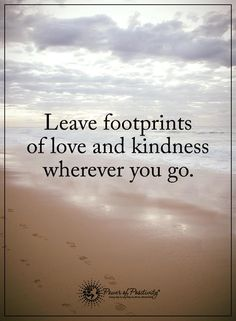 Leave footprints of love and kindness wherever you go.  #powerofpositivity
