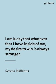 GIRLBOSS QUOTE: I am lucky that whatever fear I have inside of me, my desire to win is always stronger. -Serena Williams