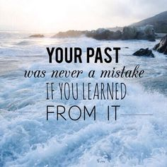 Your past was never a mistake if you learned from it