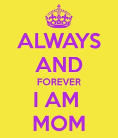 Always and forever i am mom! sayings & quotes mom quotes, m Mom Quotes, Great Quotes, Quotes To Live By, Mom Sayings, Silly Quotes, Awesome Quotes, Mothers Love, Happy Mothers Day, Happy Father
