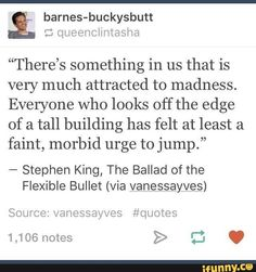 """""""There's something in us that is very much attracted to madness. Everyone who looks off the edge of a tall building has felt at least a faint, morbid urge to jump."""" - Stephen King, The Ballad of the Flexible Bullet (via yanessayves) Source: vanessayves Writing Quotes, Poem Quotes, Wall Quotes, Words Quotes, Sayings, Stephen King Tattoos, Stephen King Quotes, My King Quotes, Stephen Hawking Memes"""