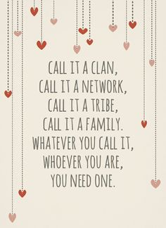 Know your place in your tribe, familyk clan or kin. You may not have blood family like me but your friends are your kin.