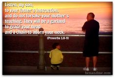 Listen, my son, to your father's instruction, and do not forsake your mother's teaching. They will be a garland to grace your head and a chain to adorn your neck. (Proverbs 18-9)