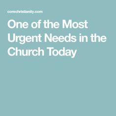 One of the Most Urgent Needs in the Church Today