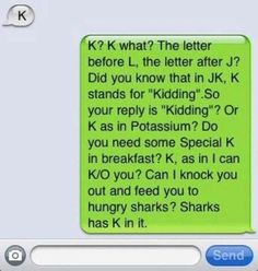 K - K? K what? the letter before L, the letter after J? did you know that in JK, K stands for 'kidding', so your reply is 'kidding'? or K as in Potassium? Do you need some Special K for breakfast? K, as in I can K/O you? Can I knock you out and feed you to the hungry sharks? Sharks has K in it. :) - loveeeee!