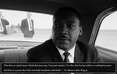 """""""Now there is a final reason I think that Jesus says, """"Love your enemies."""" It is this: that love has within it a redemptive power. And there is a power there that eventually transforms individuals."""" Dr. Martin Luther King, Jr."""