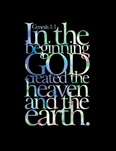 Genesis 1:1 In the beginning God created the Heaven and the Earth.