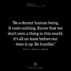 """""""Be a decent human being. It costs nothing. Know that we don't own a thing in this world, it's all on lease before our time is up. Be humble."""" - Mufti Ismail Menk"""
