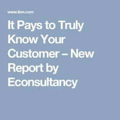 It Pays to Truly Know Your Customer – New Report by Econsultancy