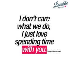 """I don't care what we do, I just love spending time with you."" Lovable quote for him and for her. This is a really nice quote to get!"