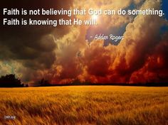 """Faith is not believing that God can do something. Faith is knowing that He will.""- Pastor Adrian Rogers"