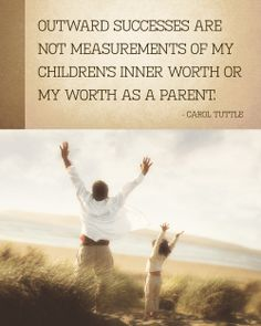 Outward successes are not measurements of my children's inner worth or my worth as a parent. —The Child Whisperer, Carol Tuttle