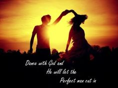 Dance with God and He will let the perfect man cut in ♥