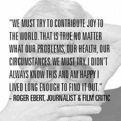 "Inspiration from Roger Ebert (I've become a little obsessed with the words ""contribute joy"" recently)."