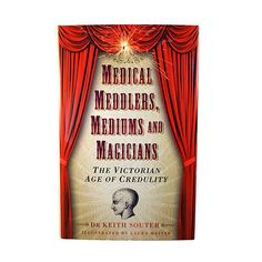 Medical Meddlers, Mediums and Magicians : The Victorian Age of Credulity