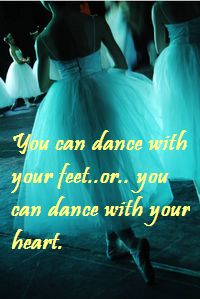 I dance with my hear... but mostly with my belly because I do Belly dancing.