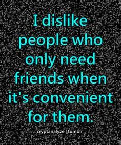 I dislike people who only need friends when it's convenient for them.
