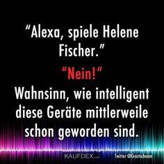 """""""Alexa, spiele Helene Fischer."""" """"Nein!"""" Wahnsinn, wie intelligent diese Geräte mittlerweile schon geworden sind."""