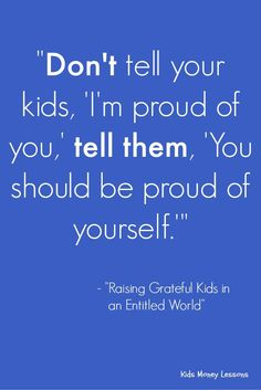 """Don't tell your kids, 'I'm proud of you,' tell them, 'Your should be proud of yourself.'"" - Raising Grateful Kids in an Entitled World by Kristen Welch [affiliate link] Parenting Styles, Parenting Quotes, Kids And Parenting, Parenting Hacks, Mindful Parenting, Gentle Parenting, Mom Quotes, Life Quotes, Parents"