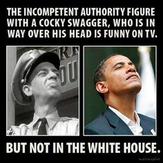 One huge difference, we loved Barney Fife, (Don Knots) and his stupidity didn't threaten our country!