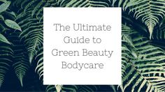 The Ultimate Guide to Green Beauty Bodycare