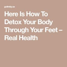 Here Is How To Detox Your Body Through Your Feet – Real Health