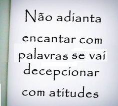 Não adianta encantar com palavras se vai decepcionar com atitudes.