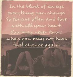 In a blink of an eye, everything can change. So forgive often and love with all your heart. You may never know when you may not have the chance again. www.SecretFashiomFixes.com