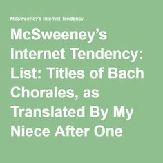 McSweeney's Internet Tendency: List: Titles of Bach Chorales, as Translated By My Niece After One Semester of German.