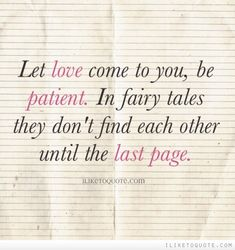 Let love come to you, be patient. In fairy tales they don't find each other until the last page.