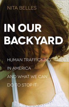 In Our Backyard Human Trafficking in America and What We Can Do to Stop It by: Nita Belles