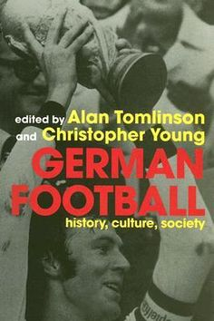 German Football: History, Culture, Society and the World Cup 2006