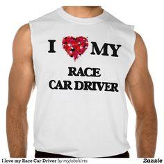 I love my Race Car Driver Sleeveless Shirts Tank Tops