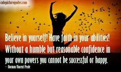 Believe in yourself! Have faith in your abilities ! Without a humble but reasonable confidence in your own powers you cannot be successful or happy - Norman Vincent Peale Belive In Yourself Quotes, Have Faith In Yourself, Keep The Faith, Norman Vincent Peale, Famous Quotes, Happy Quotes, Success Quotes, Believe In You, Quote Of The Day