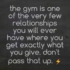 Working out will pay off with what you invest. There's not another relationship like that.