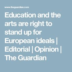 Editorial: Too much of the EU referendum debate is at best pragmatic. But the need to defend ties of scholarship, research and culture speaks to Europe's bigger values and widened horizons Eu Referendum, The Guardian, Stand Up, Editorial, Education, Get Back Up, Onderwijs, Learning