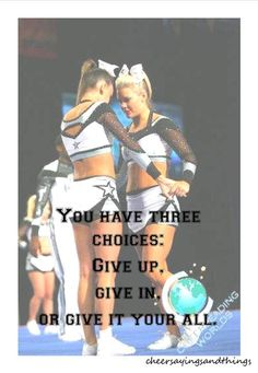Give it all you've got is something the coach always told us and its important in cheerleading to never give up, if you give up your jumps will never get better the stunts wont ever hit and your tumbling cant improve, if its something you want never give up