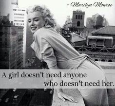 A girl doesn't need anyone who doesn't need her.