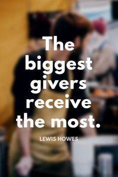 """The biggest givers receive the most."" - Lewis Howes on the School of Greatness podcast"