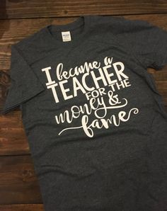 ~~I Became A Teacher For The Money And Fame~~ If you're a teacher, or know someone who is, you absolutely get the sarcasm of this design. Teachers definitely deserve more respect and pay for the job t